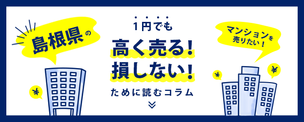 【島根県】マンションを売りたい!1円でも高く売る!
