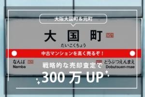 大阪の大国町・元町の中古マンションを高く売るぞ!戦略的な売却査定で300万UP