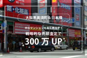 大阪恵美須町&日本橋の中古マンションを高く売るぞ!戦略的な売却査定で300万UP