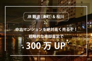 JR難波(湊町)、桜川の中古マンションを高く売るぞ!戦略的な売却査定で300万UP