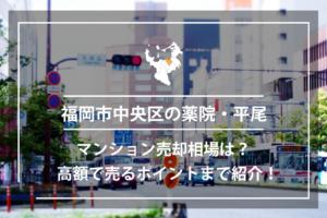 福岡市中央区の薬院、平尾のマンション売却相場は?高額で売るポイントまで紹介!