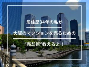 """居住歴34年の私が大阪のマンションを売るための""""売却術""""教えるよ!"""
